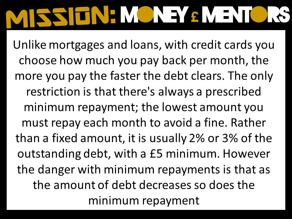 Unlike mortgages and loans, with credit cards you choose how much you pay back per month, the more you pay the faster the debt clears.