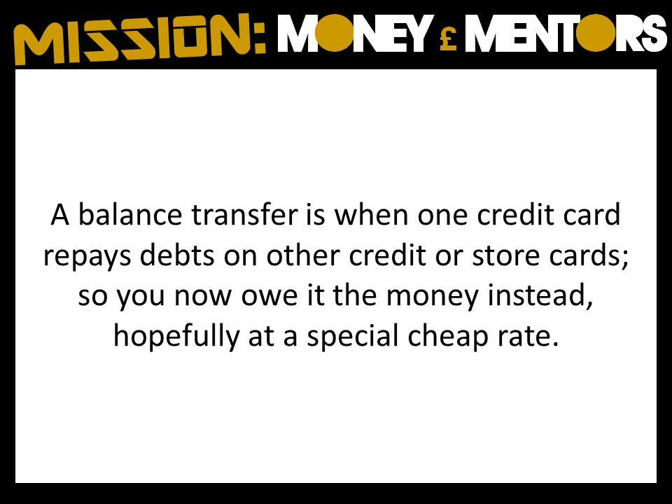 A balance transfer is when one credit card repays debts on other credit or store cards; so you now owe it the money instead, hopefully at a special cheap rate.
