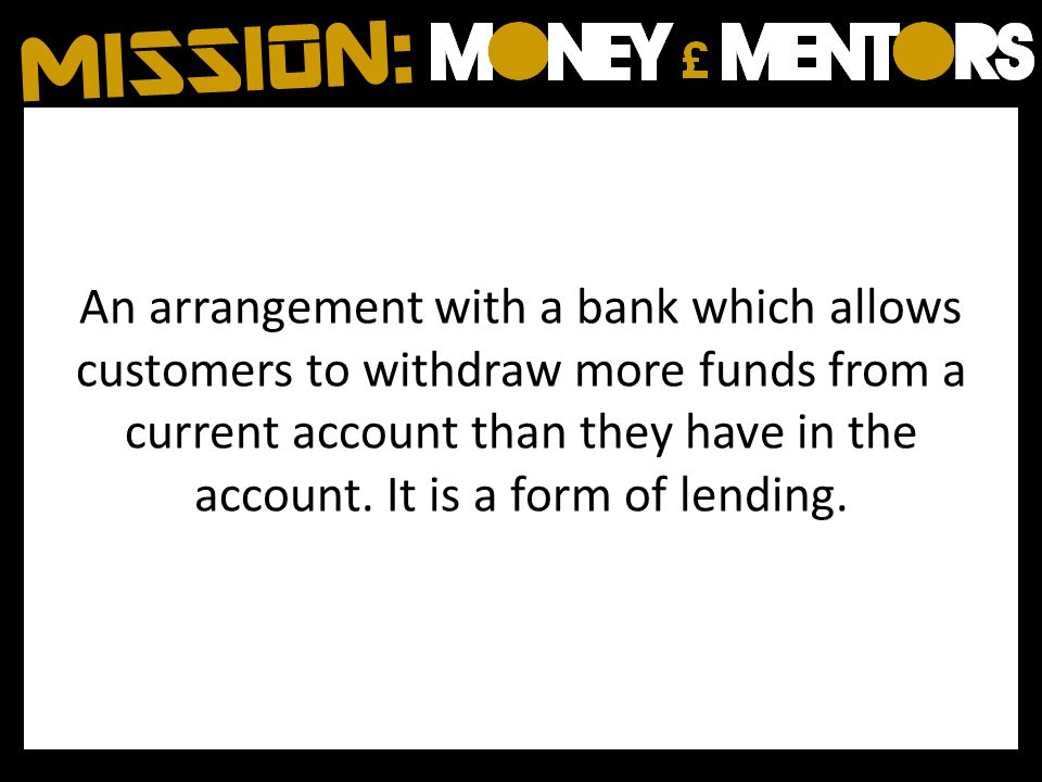 An arrangement with a bank which allows customers to withdraw more funds from a current account than they have in the account. It is a form of lending