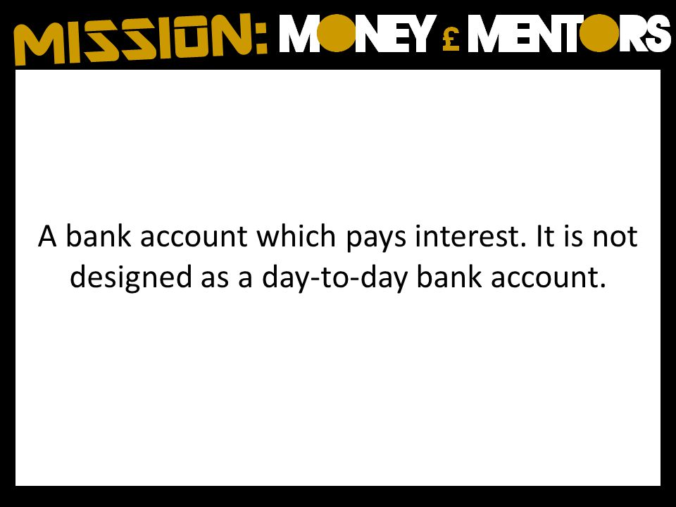 A bank account which pays interest. It is not designed as a day-to-day bank account.
