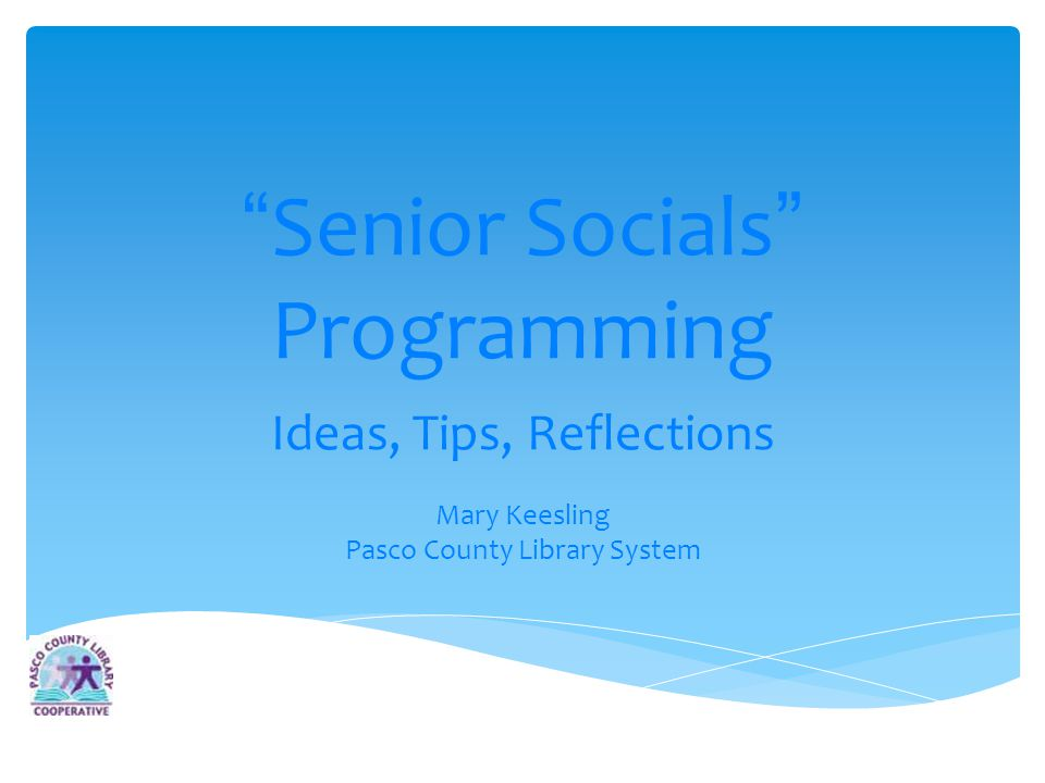 Senior Socials Programming Ideas, Tips, Reflections Mary Keesling Pasco County Library System