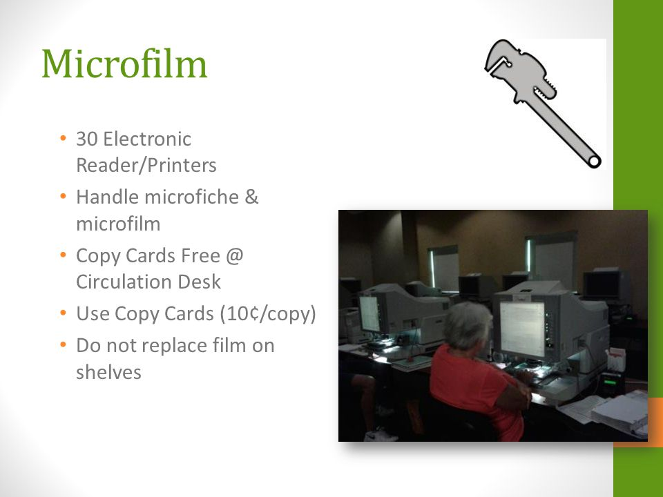 Microfilm 30 Electronic Reader/Printers Handle microfiche & microfilm Copy Cards Free @ Circulation Desk Use Copy Cards (10¢/copy) Do not replace film on shelves