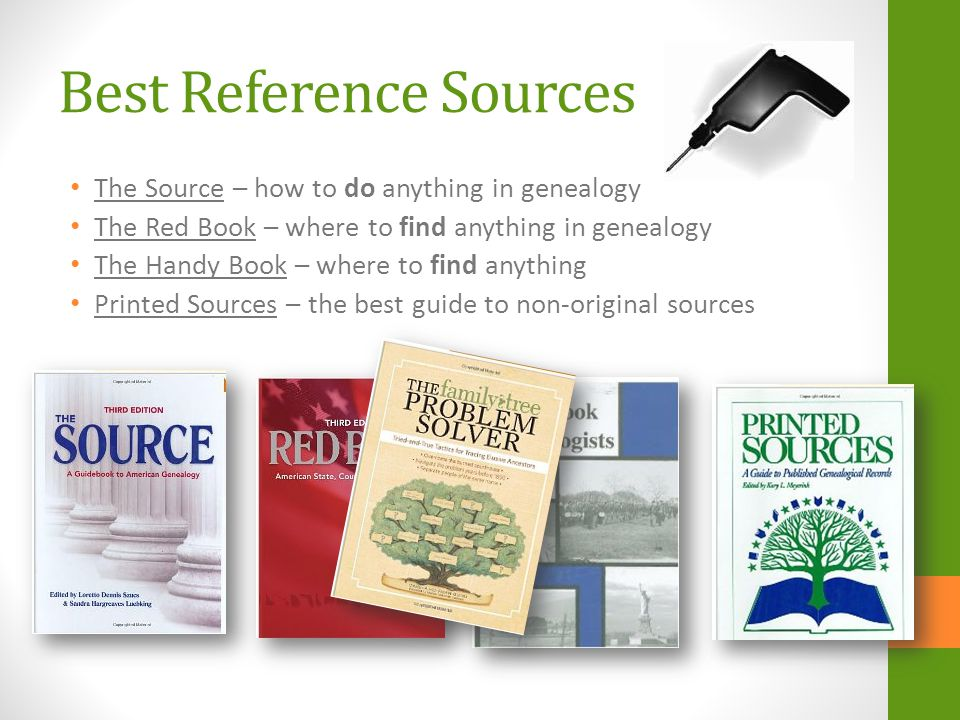 Best Reference Sources The Source – how to do anything in genealogy The Red Book – where to find anything in genealogy The Handy Book – where to find anything Printed Sources – the best guide to non-original sources