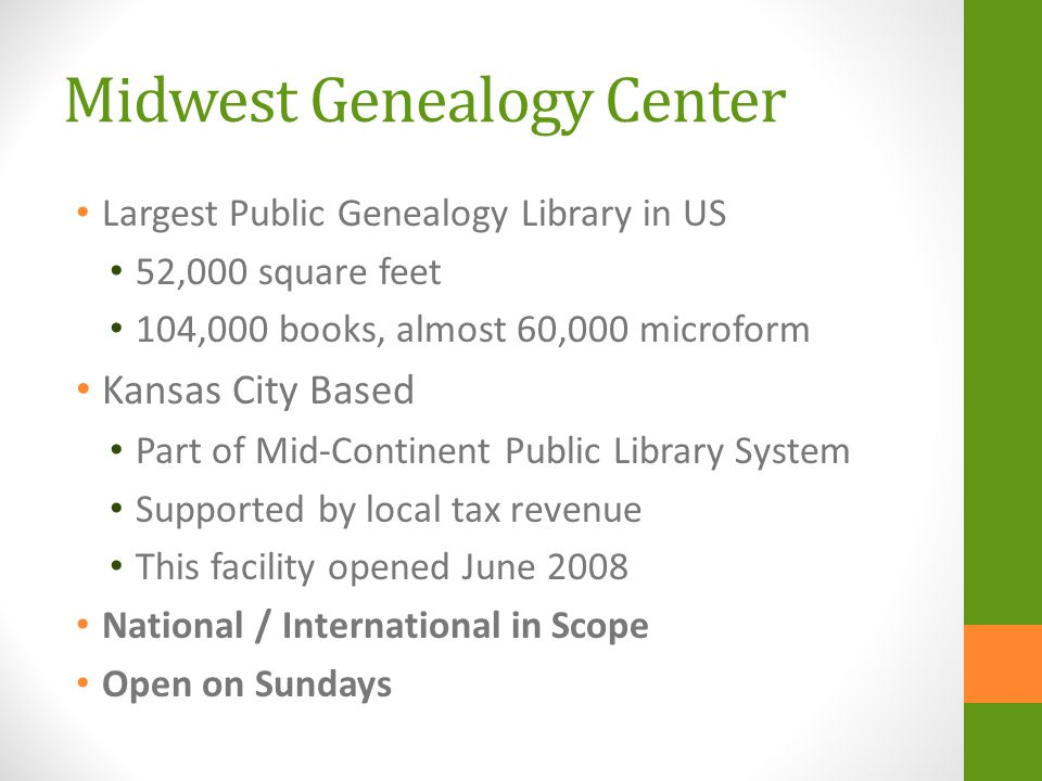 Midwest Genealogy Center Largest Public Genealogy Library in US 52,000 square feet 104,000 books, almost 60,000 microform Kansas City Based Part of Mid-Continent Public Library System Supported by local tax revenue This facility opened June 2008 National / International in Scope Open on Sundays
