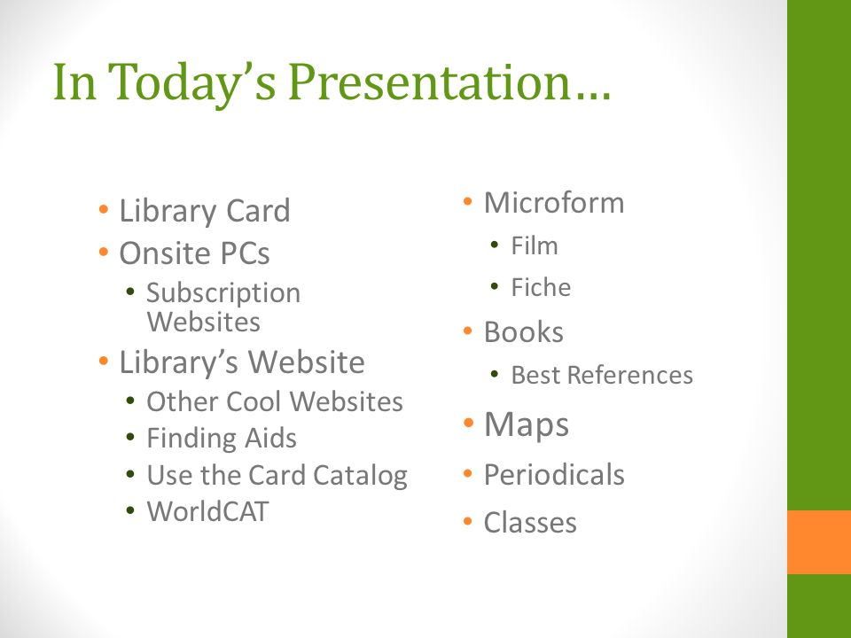 In Todays Presentation… Library Card Onsite PCs Subscription Websites Librarys Website Other Cool Websites Finding Aids Use the Card Catalog WorldCAT Microform Film Fiche Books Best References Maps Periodicals Classes
