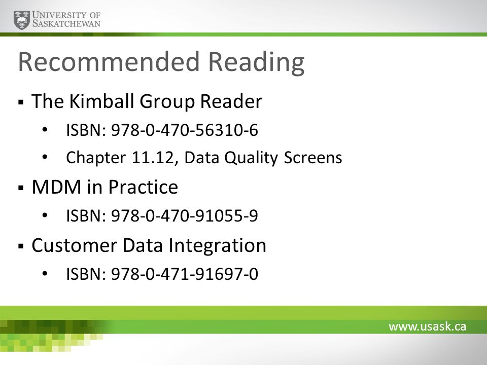 www.usask.ca Recommended Reading The Kimball Group Reader ISBN: 978-0-470-56310-6 Chapter 11.12, Data Quality Screens MDM in Practice ISBN: 978-0-470-