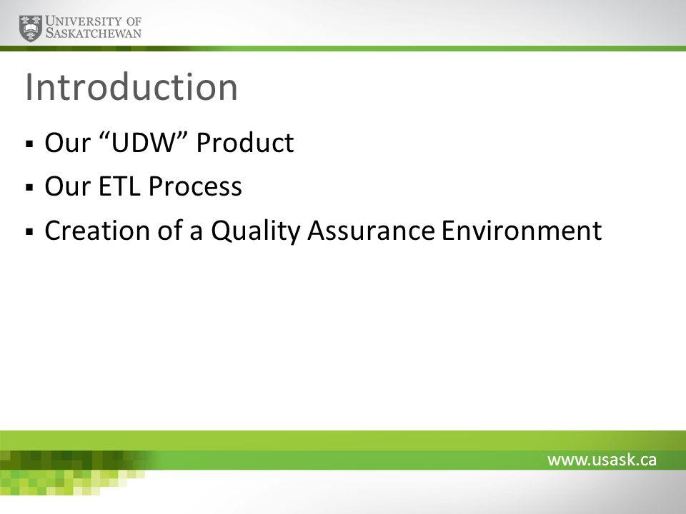 www.usask.ca Introduction Our UDW Product Our ETL Process Creation of a Quality Assurance Environment