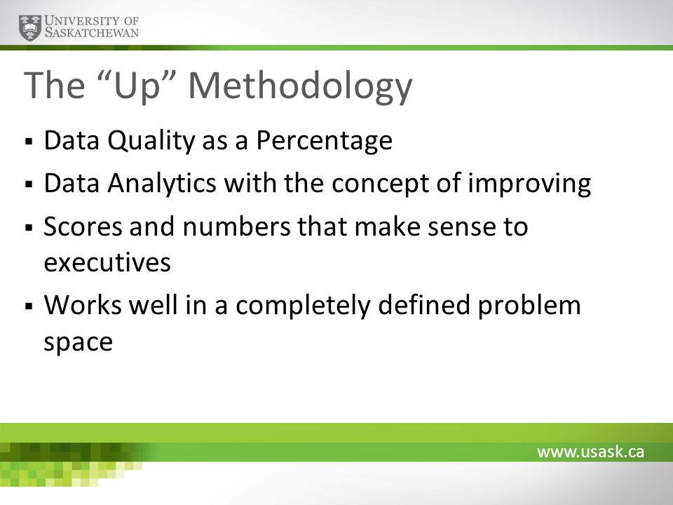 www.usask.ca The Up Methodology Data Quality as a Percentage Data Analytics with the concept of improving Scores and numbers that make sense to execut