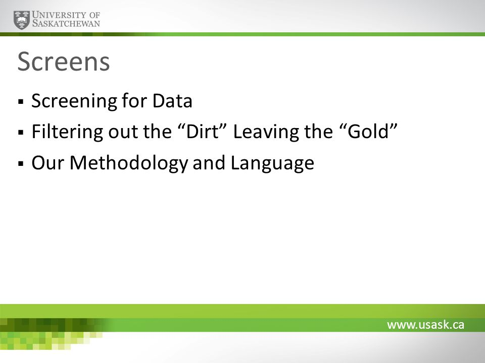 www.usask.ca Screens Screening for Data Filtering out the Dirt Leaving the Gold Our Methodology and Language