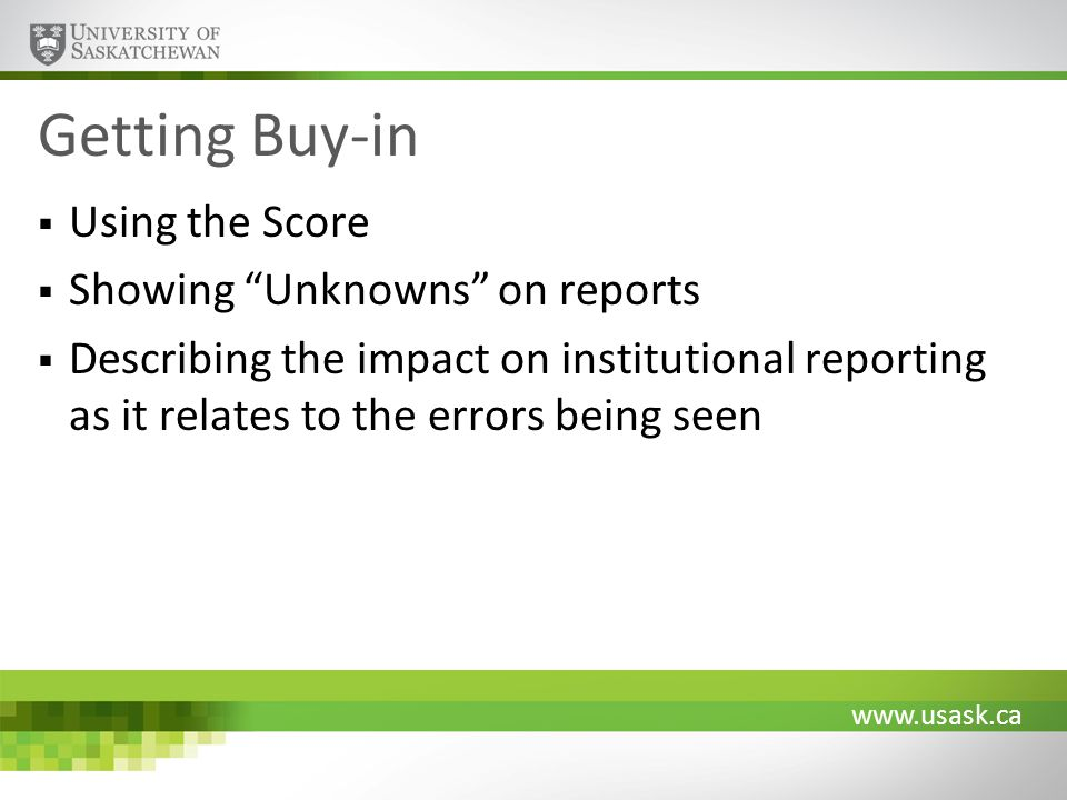 www.usask.ca Getting Buy-in Using the Score Showing Unknowns on reports Describing the impact on institutional reporting as it relates to the errors b