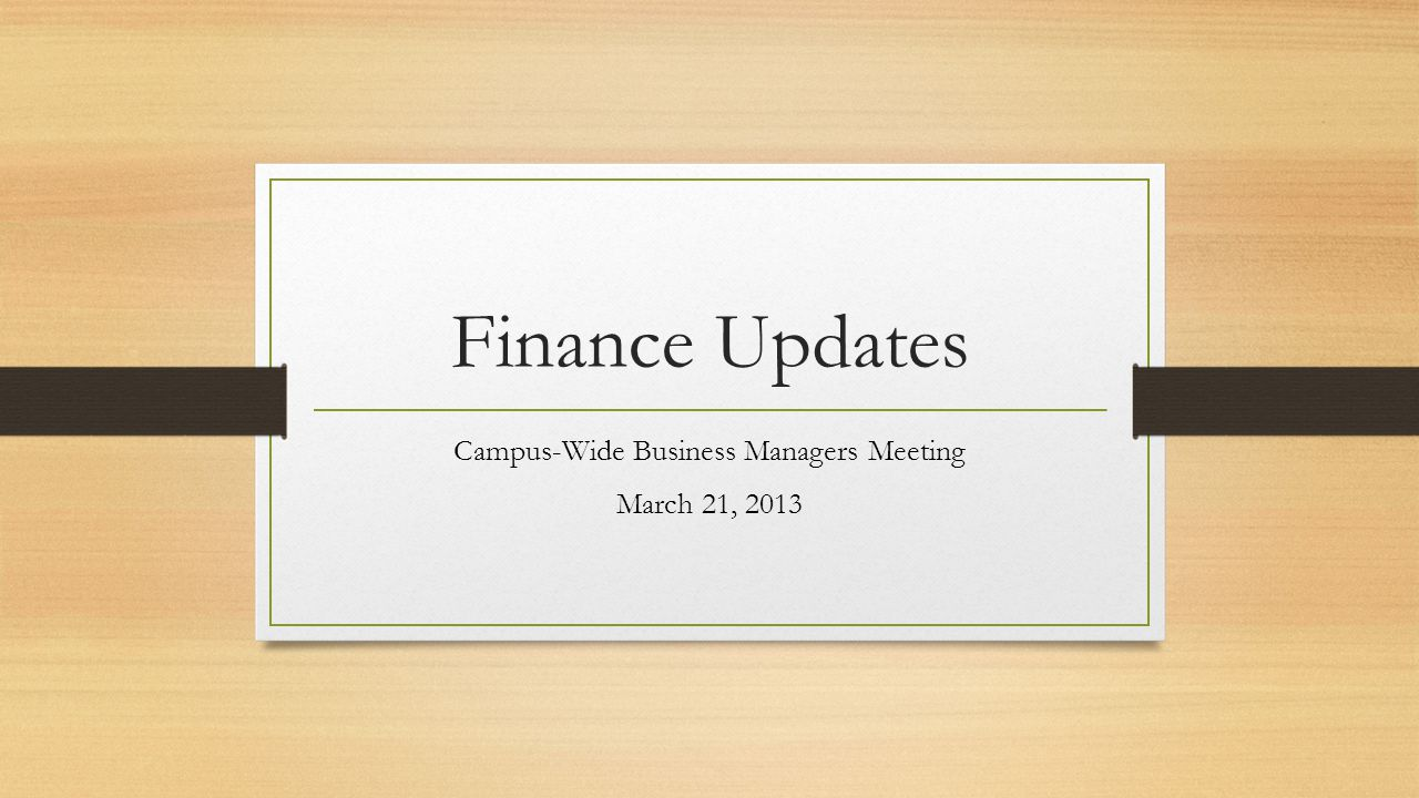 Finance Updates Campus-Wide Business Managers Meeting March 21, 2013