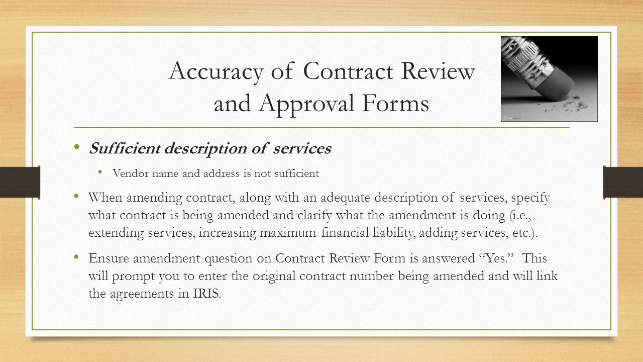 Accuracy of Contract Review and Approval Forms Sufficient description of services Vendor name and address is not sufficient When amending contract, along with an adequate description of services, specify what contract is being amended and clarify what the amendment is doing (i.e., extending services, increasing maximum financial liability, adding services, etc.).