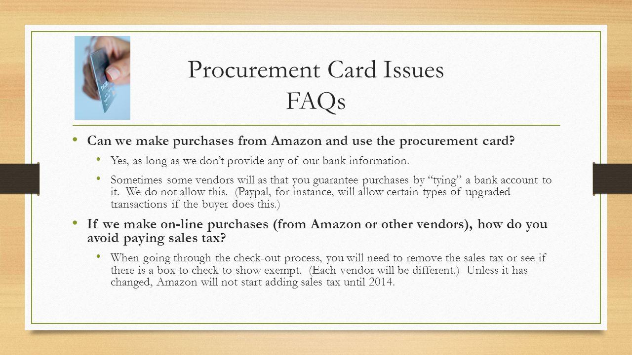 Procurement Card Issues FAQs Can we make purchases from Amazon and use the procurement card? Yes, as long as we dont provide any of our bank informati