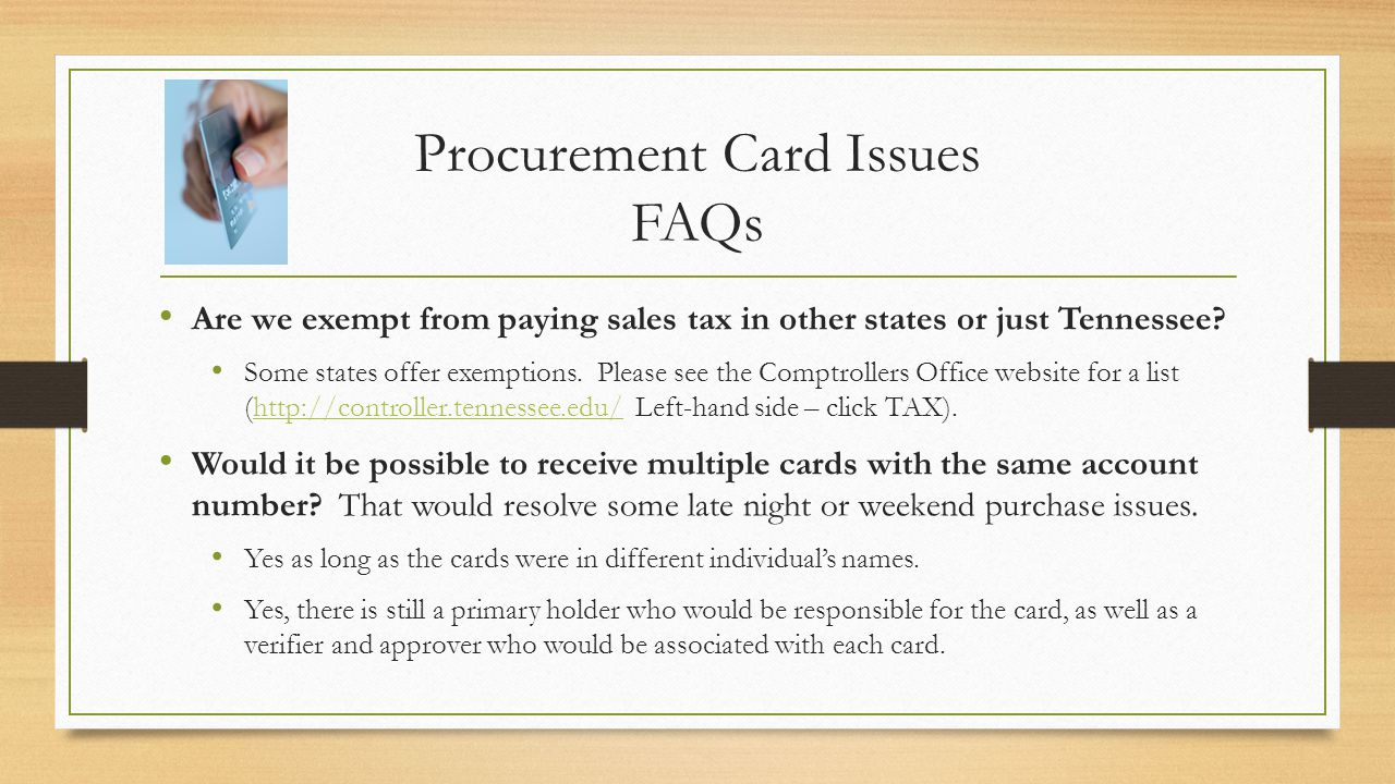 Procurement Card Issues FAQs Are we exempt from paying sales tax in other states or just Tennessee? Some states offer exemptions. Please see the Compt