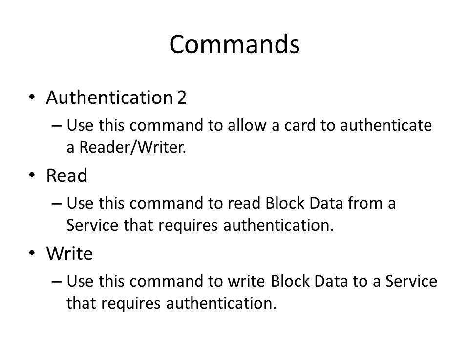 Commands Authentication 2 – Use this command to allow a card to authenticate a Reader/Writer. Read – Use this command to read Block Data from a Servic