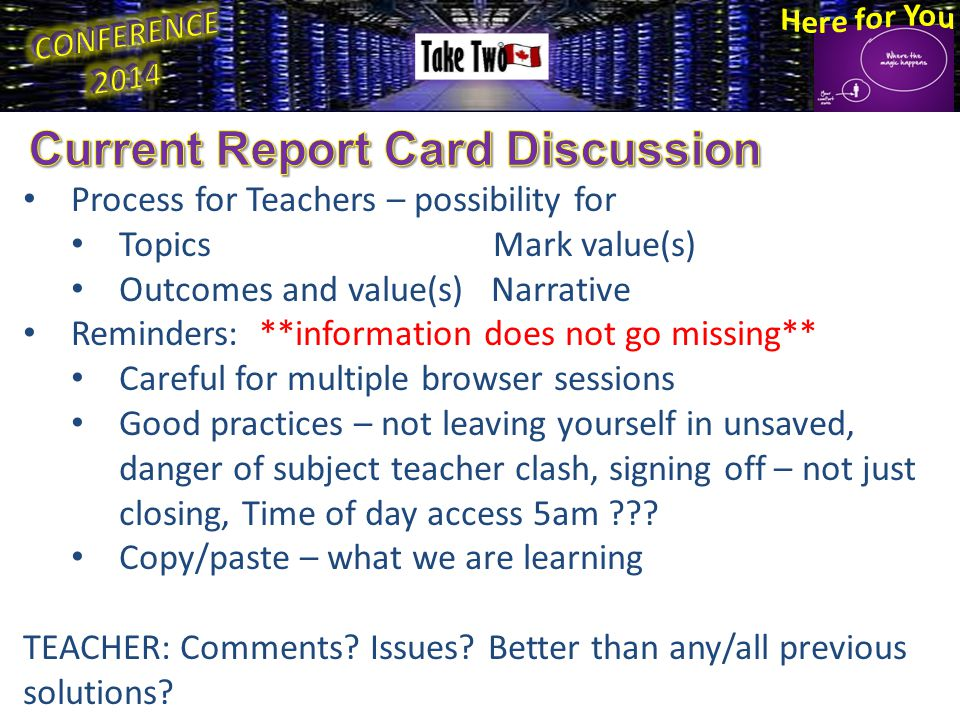 Process for Teachers – possibility for Topics Mark value(s) Outcomes and value(s) Narrative Reminders: **information does not go missing** Careful for multiple browser sessions Good practices – not leaving yourself in unsaved, danger of subject teacher clash, signing off – not just closing, Time of day access 5am .