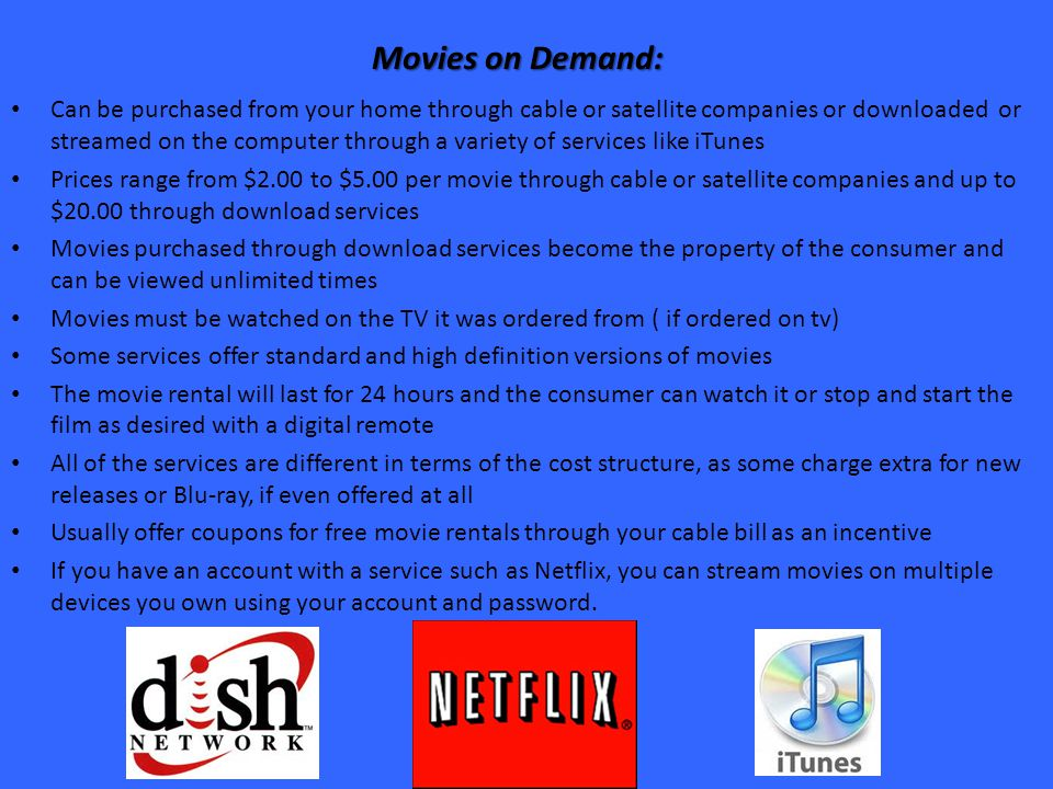 Movies on Demand: Can be purchased from your home through cable or satellite companies or downloaded or streamed on the computer through a variety of services like iTunes Prices range from $2.00 to $5.00 per movie through cable or satellite companies and up to $20.00 through download services Movies purchased through download services become the property of the consumer and can be viewed unlimited times Movies must be watched on the TV it was ordered from ( if ordered on tv) Some services offer standard and high definition versions of movies The movie rental will last for 24 hours and the consumer can watch it or stop and start the film as desired with a digital remote All of the services are different in terms of the cost structure, as some charge extra for new releases or Blu-ray, if even offered at all Usually offer coupons for free movie rentals through your cable bill as an incentive If you have an account with a service such as Netflix, you can stream movies on multiple devices you own using your account and password.