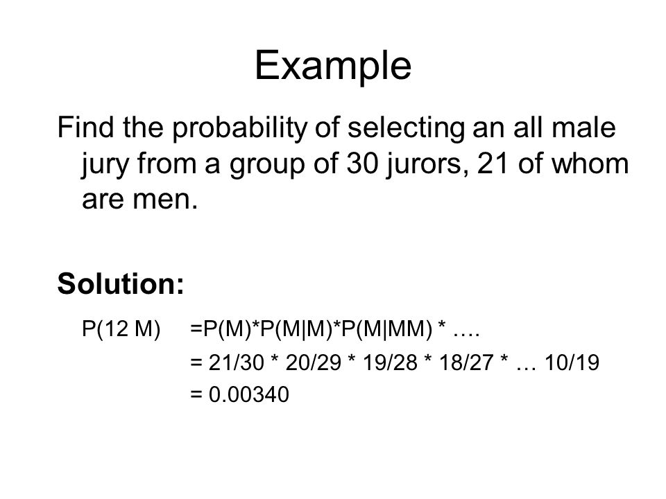 Example Find the probability of selecting an all male jury from a group of 30 jurors, 21 of whom are men. Solution: P(12 M) =P(M)*P(M|M)*P(M|MM) * ….