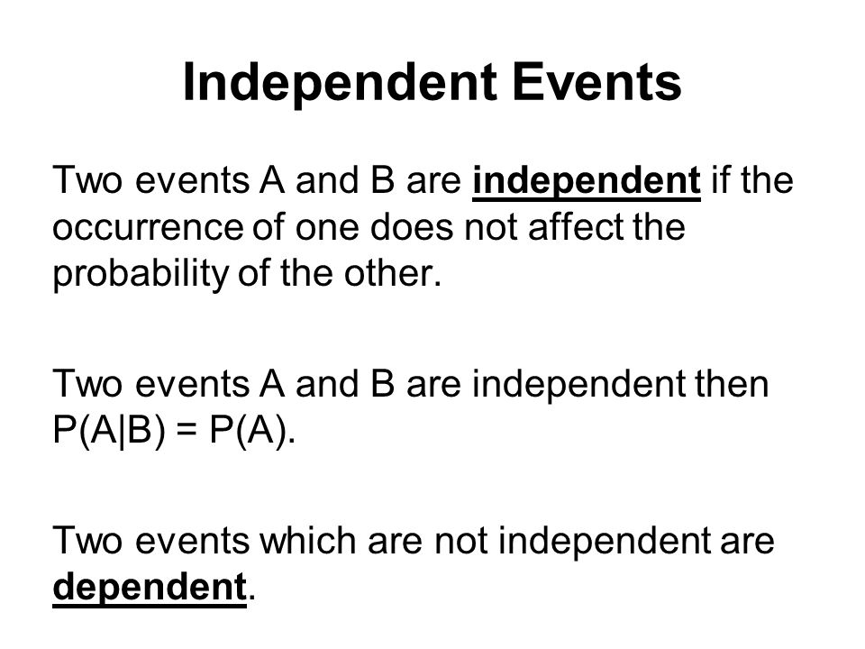 Independent Events Two events A and B are independent if the occurrence of one does not affect the probability of the other. Two events A and B are in