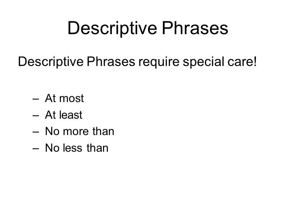Descriptive Phrases Descriptive Phrases require special care! – At most – At least – No more than – No less than