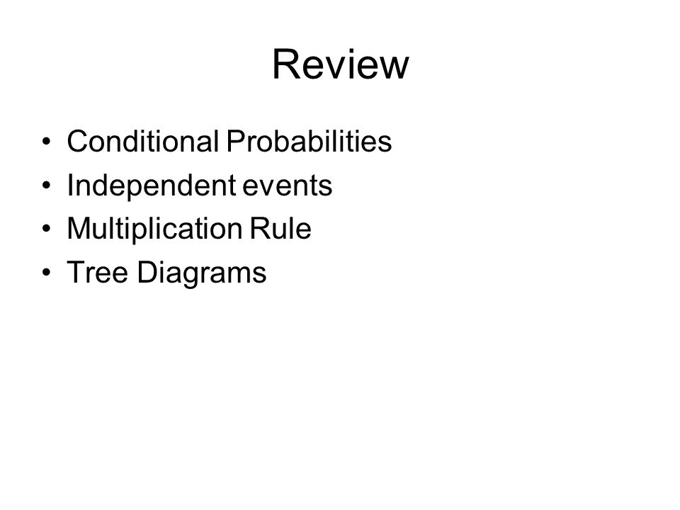 Review Conditional Probabilities Independent events Multiplication Rule Tree Diagrams