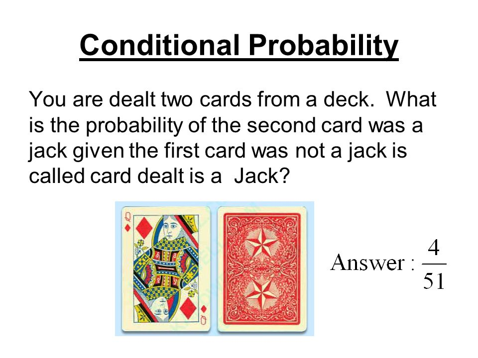 Conditional Probability You are dealt two cards from a deck. What is the probability of the second card was a jack given the first card was not a jack
