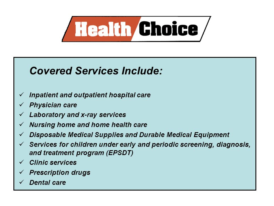 Covered Services Include: Inpatient and outpatient hospital care Physician care Laboratory and x-ray services Nursing home and home health care Disposable Medical Supplies and Durable Medical Equipment Services for children under early and periodic screening, diagnosis, and treatment program (EPSDT) Clinic services Prescription drugs Dental care