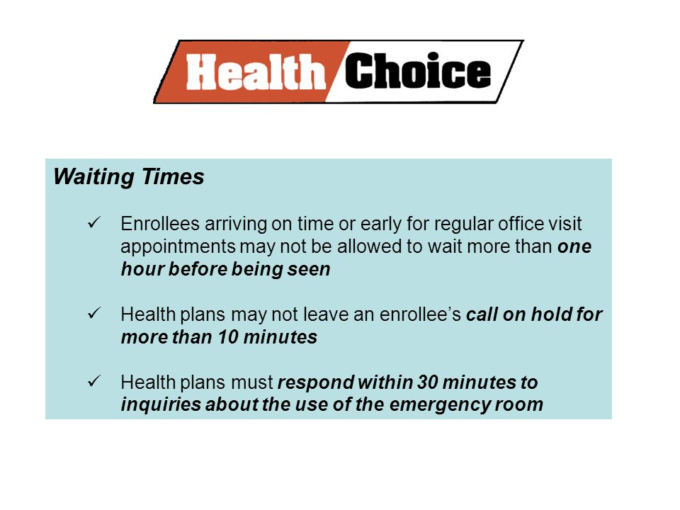 Waiting Times Enrollees arriving on time or early for regular office visit appointments may not be allowed to wait more than one hour before being seen Health plans may not leave an enrollees call on hold for more than 10 minutes Health plans must respond within 30 minutes to inquiries about the use of the emergency room