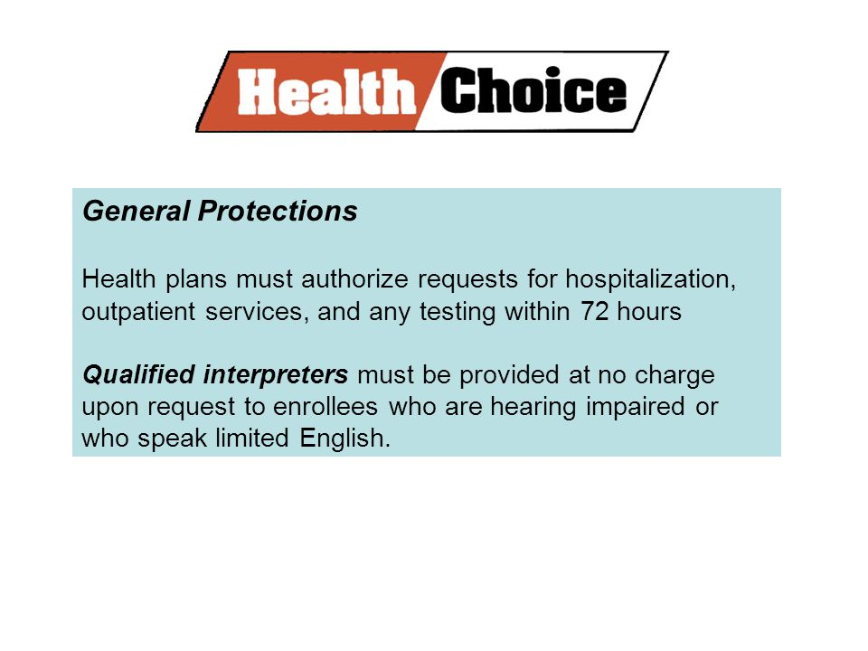General Protections Health plans must authorize requests for hospitalization, outpatient services, and any testing within 72 hours Qualified interpreters must be provided at no charge upon request to enrollees who are hearing impaired or who speak limited English.