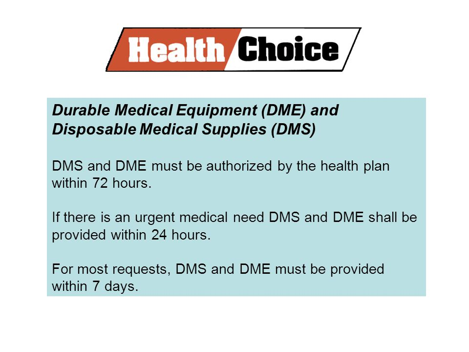 Durable Medical Equipment (DME) and Disposable Medical Supplies (DMS) DMS and DME must be authorized by the health plan within 72 hours.