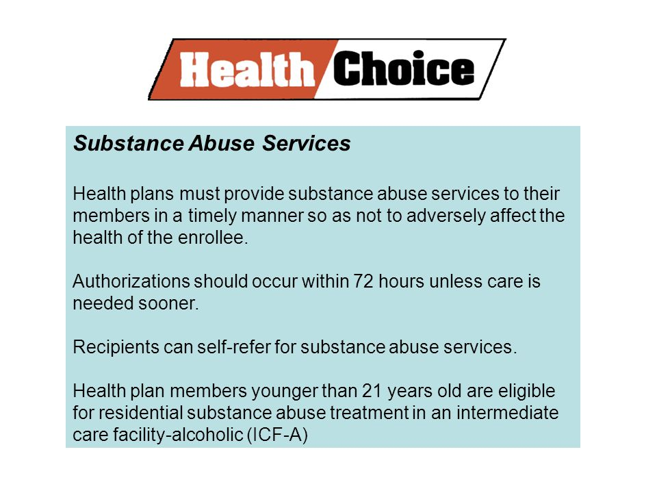 Substance Abuse Services Health plans must provide substance abuse services to their members in a timely manner so as not to adversely affect the health of the enrollee.
