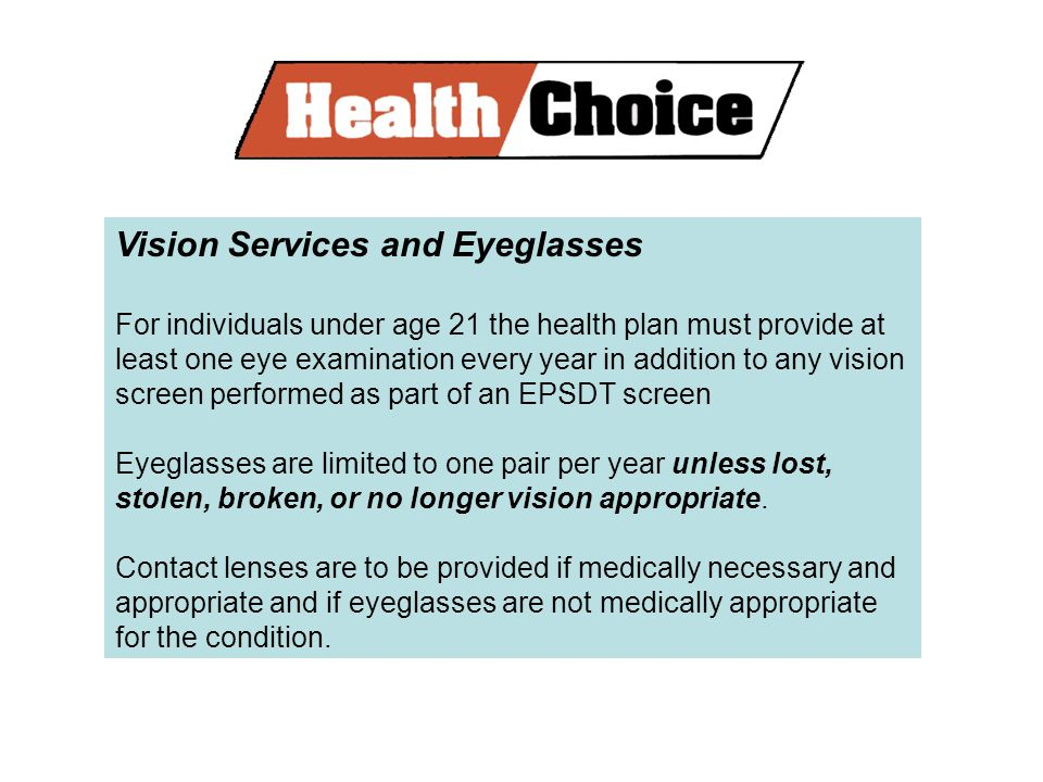 Vision Services and Eyeglasses For individuals under age 21 the health plan must provide at least one eye examination every year in addition to any vision screen performed as part of an EPSDT screen Eyeglasses are limited to one pair per year unless lost, stolen, broken, or no longer vision appropriate.