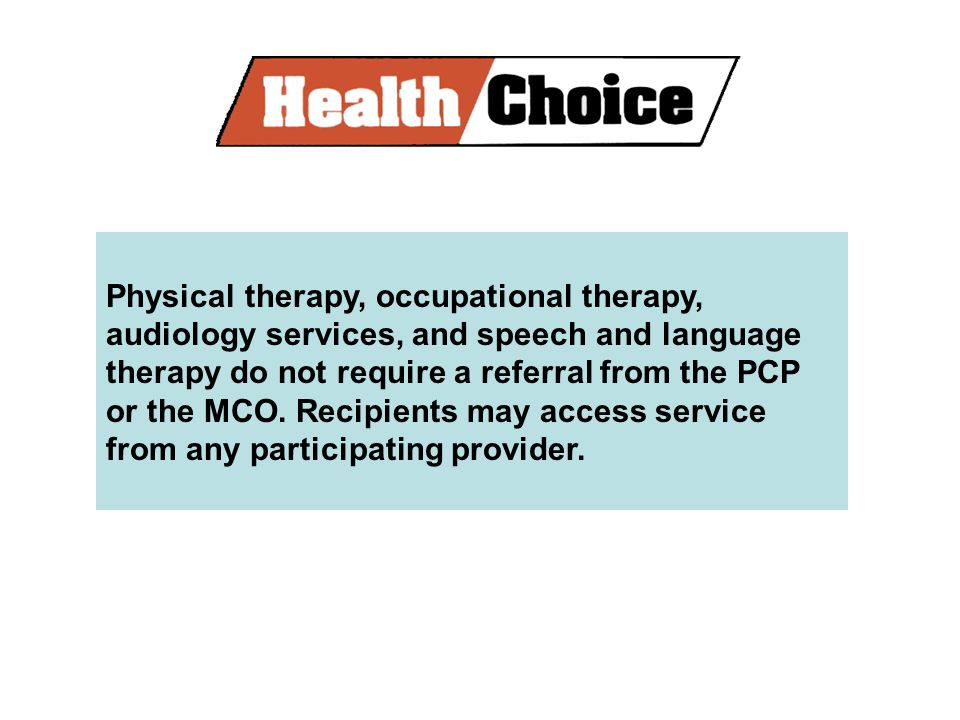 Physical therapy, occupational therapy, audiology services, and speech and language therapy do not require a referral from the PCP or the MCO.