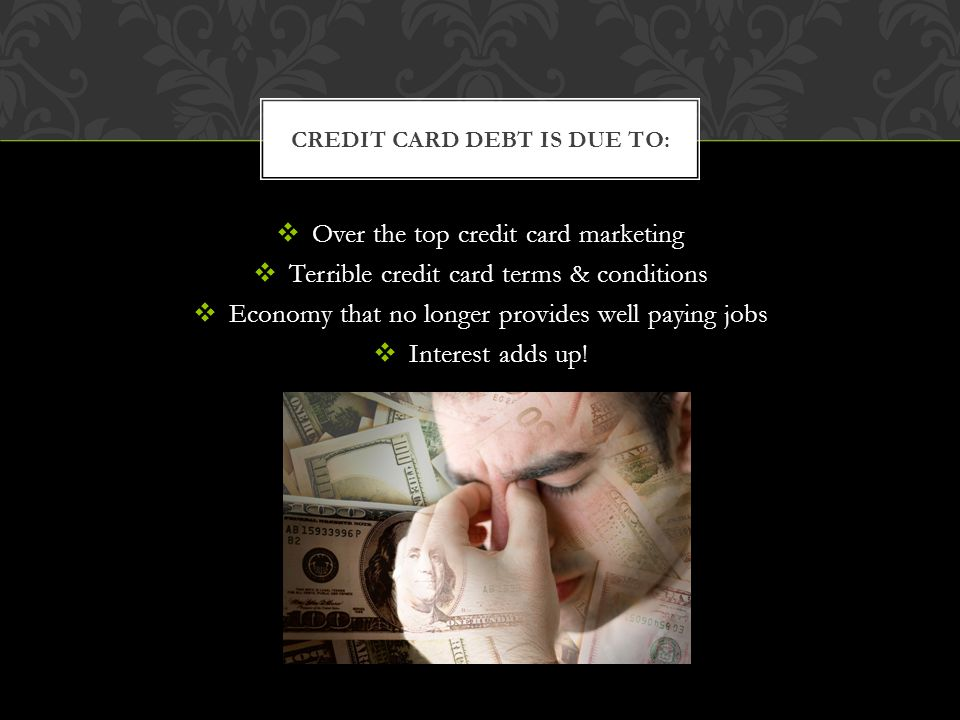 Over the top credit card marketing Terrible credit card terms & conditions Economy that no longer provides well paying jobs Interest adds up.