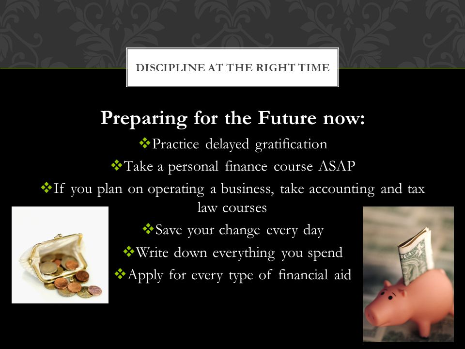 Preparing for the Future now: Practice delayed gratification Take a personal finance course ASAP If you plan on operating a business, take accounting and tax law courses Save your change every day Write down everything you spend Apply for every type of financial aid DISCIPLINE AT THE RIGHT TIME