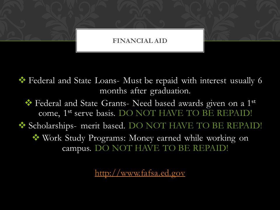 Federal and State Loans- Must be repaid with interest usually 6 months after graduation. Federal and State Grants- Need based awards given on a 1 st c