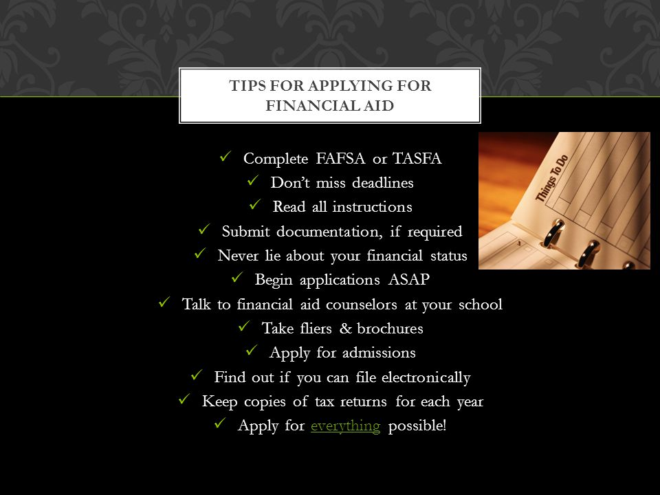 Complete FAFSA or TASFA Dont miss deadlines Read all instructions Submit documentation, if required Never lie about your financial status Begin applic