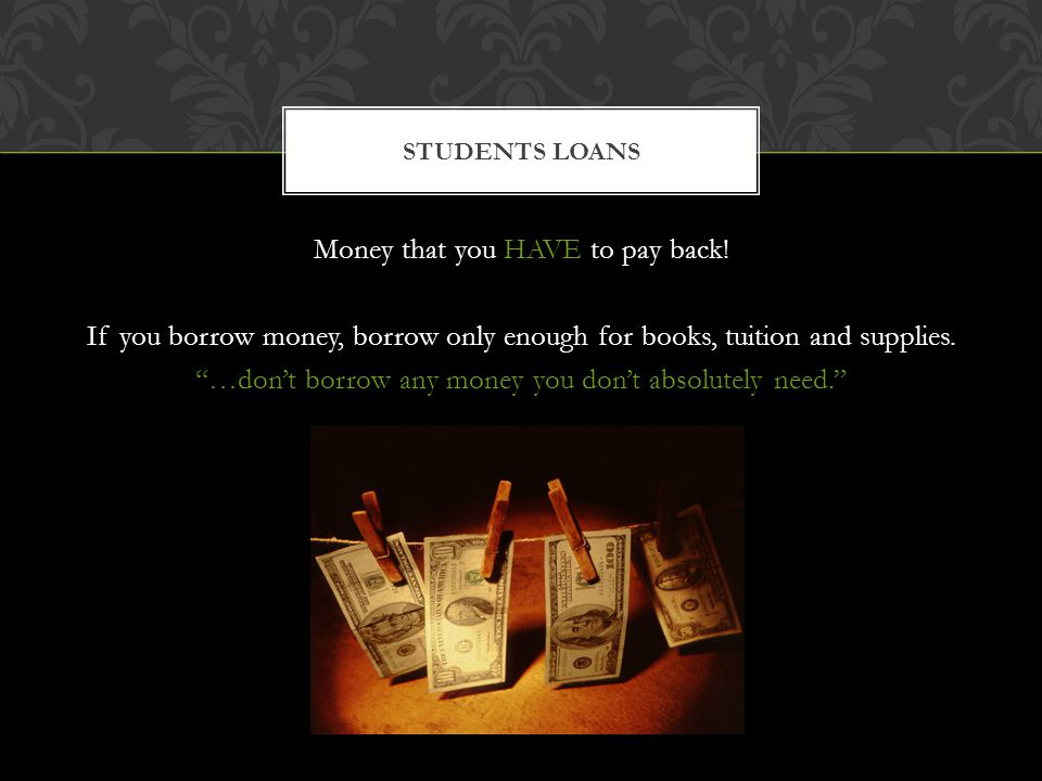 Money that you HAVE to pay back.