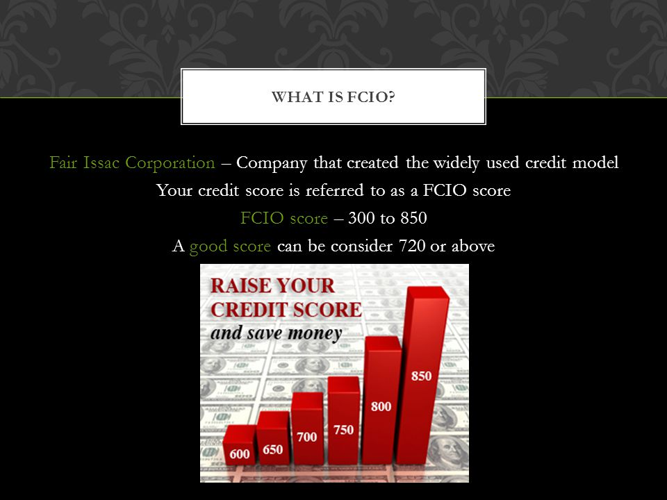 Fair Issac Corporation – Company that created the widely used credit model Your credit score is referred to as a FCIO score FCIO score – 300 to 850 A good score can be consider 720 or above WHAT IS FCIO?