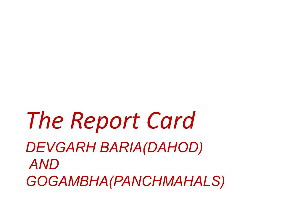 DEVGARH BARIA(DAHOD) AND GOGAMBHA(PANCHMAHALS) The Report Card
