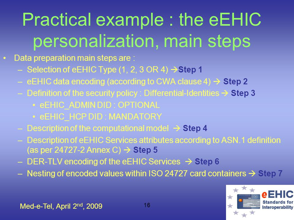 Med-e-Tel, April 2 nd, 2009 16 Practical example : the eEHIC personalization, main steps Data preparation main steps are : –Selection of eEHIC Type (1