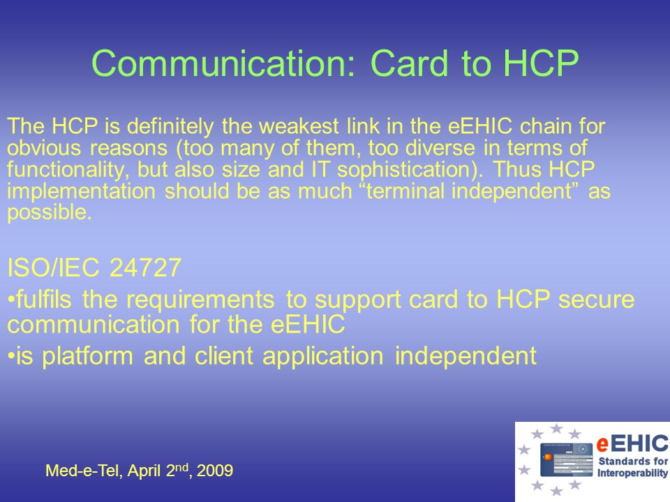 Med-e-Tel, April 2 nd, 2009 Communication: Card to HCP The HCP is definitely the weakest link in the eEHIC chain for obvious reasons (too many of them