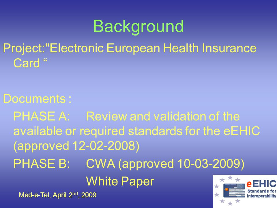 Med-e-Tel, April 2 nd, 2009 Background Project: Electronic European Health Insurance Card Documents : PHASE A:Review and validation of the available or required standards for the eEHIC (approved 12-02-2008) PHASE B:CWA (approved 10-03-2009) White Paper