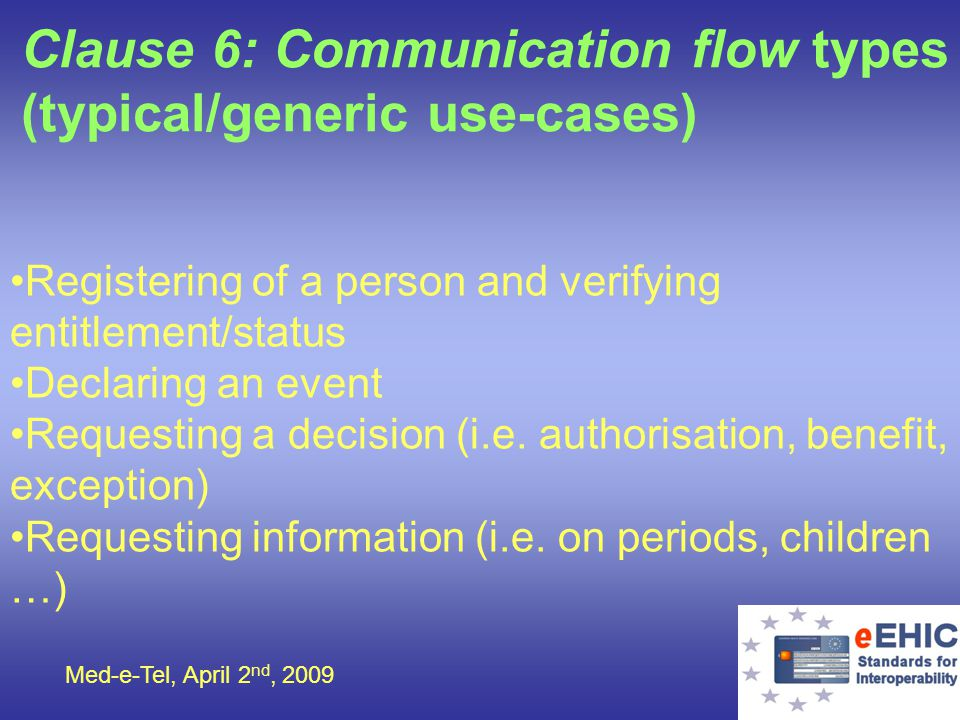 Med-e-Tel, April 2 nd, 2009 Clause 6: Communication flow types (typical/generic use-cases) Registering of a person and verifying entitlement/status De
