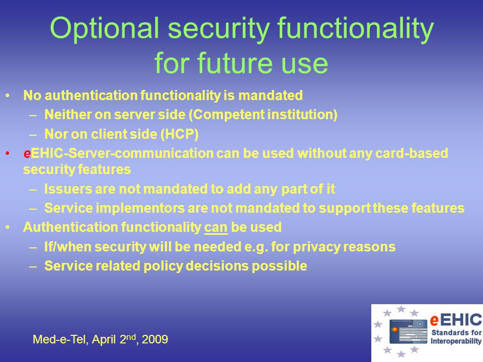 Med-e-Tel, April 2 nd, 2009 Optional security functionality for future use No authentication functionality is mandated –Neither on server side (Compet