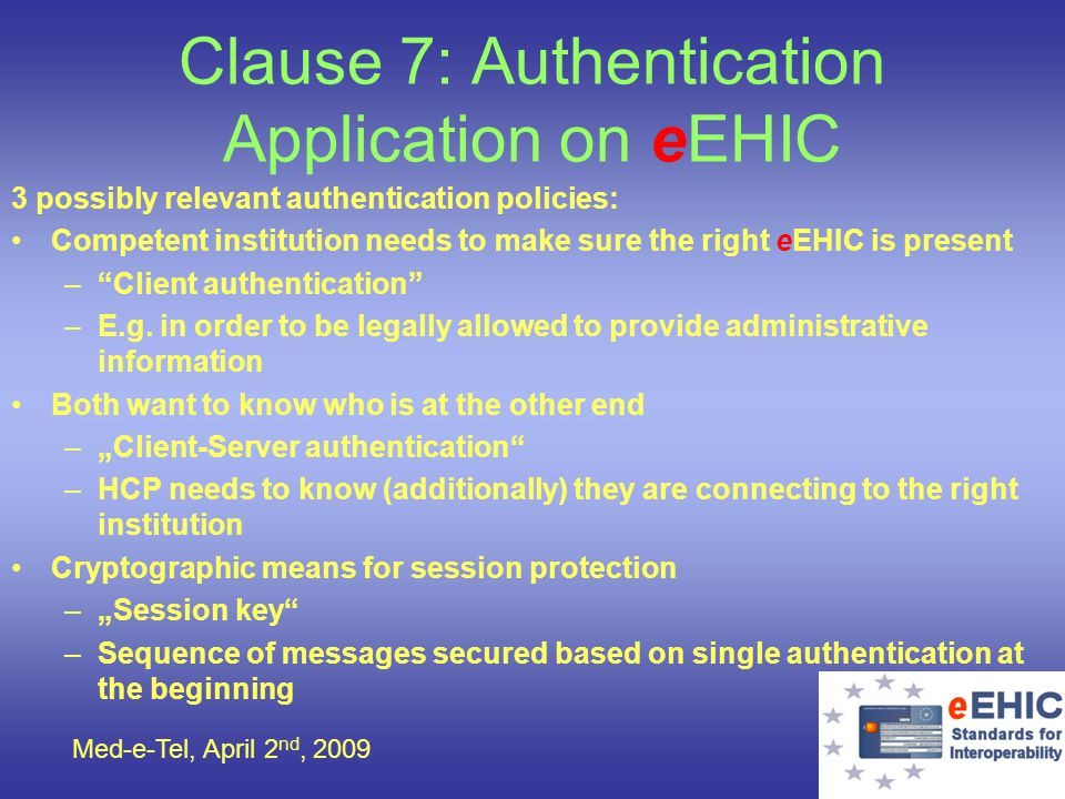 Med-e-Tel, April 2 nd, 2009 Clause 7: Authentication Application on eEHIC 3 possibly relevant authentication policies: Competent institution needs to