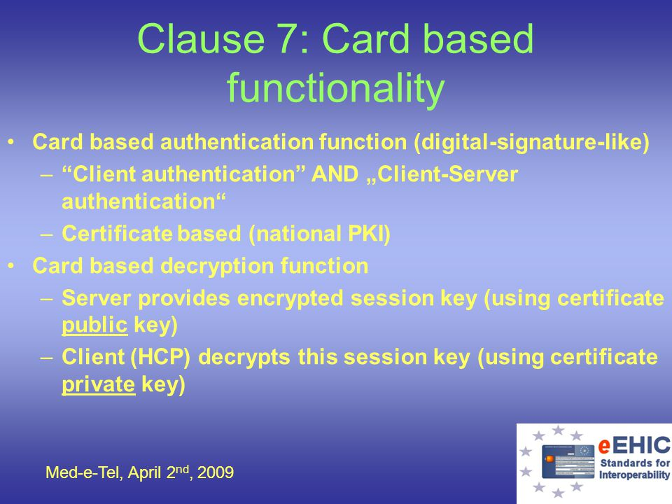Med-e-Tel, April 2 nd, 2009 Clause 7: Card based functionality Card based authentication function (digital-signature-like) –Client authentication AND