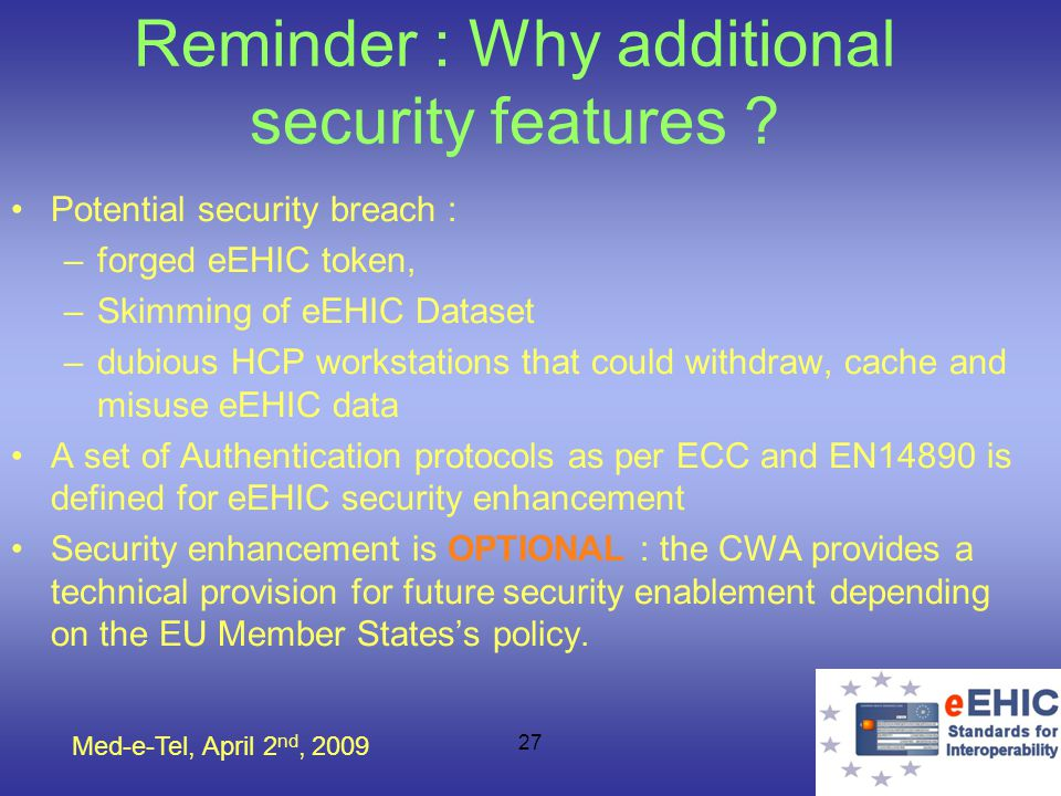 Med-e-Tel, April 2 nd, 2009 27 Reminder : Why additional security features ? Potential security breach : –forged eEHIC token, –Skimming of eEHIC Datas