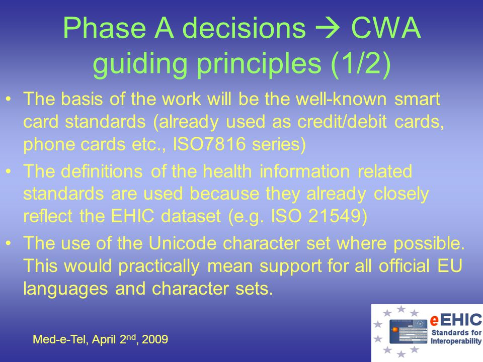 Med-e-Tel, April 2 nd, 2009 Phase A decisions CWA guiding principles (2/2) In order to facilitate read-out from new smart cards as well as from already existing smart cards not yet supporting the standardised storage format, the CWA uses the metadata approach.