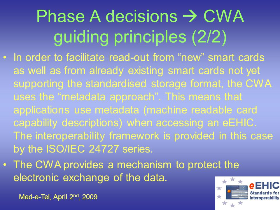 Med-e-Tel, April 2 nd, 2009 Phase A decisions CWA guiding principles (2/2) In order to facilitate read-out from new smart cards as well as from alread